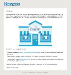Foursquare >> sent 11/26/13 >> Where will you Shop Small on Nov 30? >> Sent a few days before Thanksgiving, this clean and simple email from Foursquare reminded me about Small Business Saturday by quickly answering the three basics of any good email: WHAT (get social with Small Business Saturday), WHY (support local small businesses), and HOW (search #ShopSmall on Foursquare and learn more at ShopSmall.com). —Andrea Smith, Design Lead, Content Marketing & Research, ExactTarget