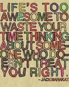 """Life's Too Awesome To Waste Your TIme Thinking About Someone Who Doesn't Treat You Right!""  Jack Barakat"