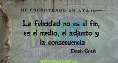 La felicidad no es el fin, es el medio, el adjunto y la consecuencia  Dinah Craik  Feliz día!