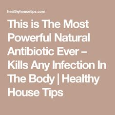 This is The Most Powerful Natural Antibiotic Ever – Kills Any Infection In The Body | Healthy House Tips