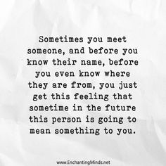 Sometimes you meet someone, and before you know their name, before you even know where they are from, you just get the feeling that sometime in the future this person is going to mean something to you.