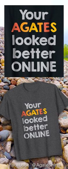 Ha! Your agates looked better online :-) Funny T-shirt for agate collectors.