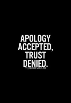 I may be accepting your apologies, but I will never trust you again.
