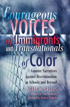 Courageous Voices of Immigrants and Transnationals of Color: Counter Narratives against Discrimination in Schools and Beyond. Foreword by Zeus ... Delgado (Black Studies and Critical Thinking): Pierre W. Orelus: 9781433109683: Amazon.com: Books