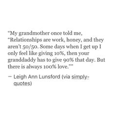I think about this quote everyday. Love is all about giving but relationships need giving & getting back in return. Find someone who's willing to fight with you together to reach 100% every single day.