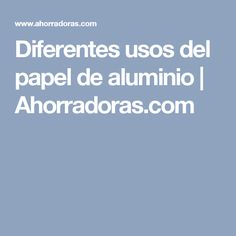 Diferentes usos del papel de aluminio   Ahorradoras.com