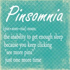 """""""Pinsomnia""""... definitely new phenomena! I wonder if the word will make it in the new Webster! (-;"""