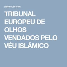 TRIBUNAL EUROPEU DE OLHOS VENDADOS PELO VÉU ISLÂMICO