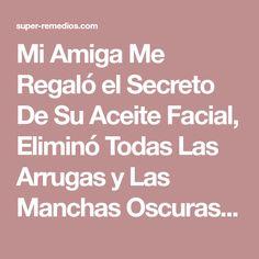 Mi Amiga Me Regaló el Secreto De Su Aceite Facial, Eliminó Todas Las Arrugas y Las Manchas Oscuras De Mi Cara En Sólo 5 Noches!
