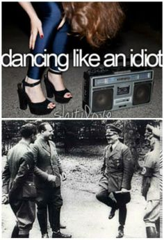 Hitler meme. Dancing like an idiot. Hitler is actually horrible, but he is funny occasionally.