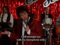 Sir, one more outburst, I will strangle you with my microphone wire. The Wedding Singer