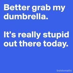 I need a dumbrella pretty much every day........