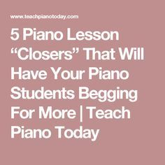 """5 Piano Lesson """"Closers"""" That Will Have Your Piano Students Begging For More 