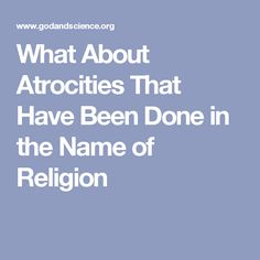 What About Atrocities That Have Been Done in the Name of Religion