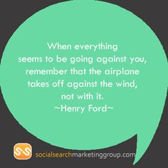 When everything seems to be going against you, remember that the airplane takes off against the wind, not with it.  ~Henry Ford