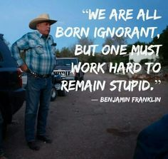 Ignorance is a lack of knowledge. We are all born ignorant. HELP?