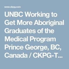 UNBC Working to Get More Aboriginal Graduates of the Medical Program  Prince George, BC, Canada / CKPG-TV News October 14, 2016 02:38 pm