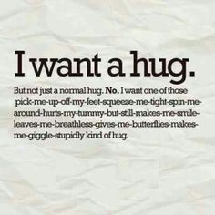 """""""I want a hug. But not just a normal hug. No. I want one of those pick-me-up-off-my-feet-squeeze-me-tight-spin-me-around-hurts-my-tymmy-but-still-makes-me-smile-leaves-me-breathless-gives-me-butterflies-makes-me-giggle-stupidly kind of hug."""""""