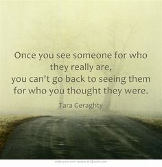 Once you see someone for who they really are, you can't go back to seeing them for who you thought they were.