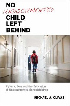 No undocumented child left behind : Plyler v. Doe and the education of undocumented schoolchildren  Michael A. Olivas