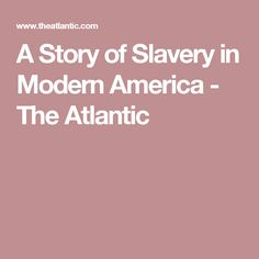 A Story of Slavery in Modern America - The Atlantic