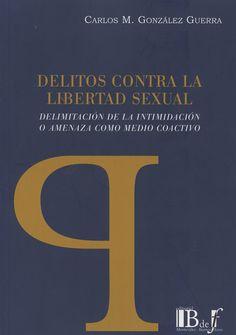 Delitos contra la libertad sexual : delimitación de la intimidación o amenaza como medio coactivo/ Carlos M. González Guerra.      B de F, 2015