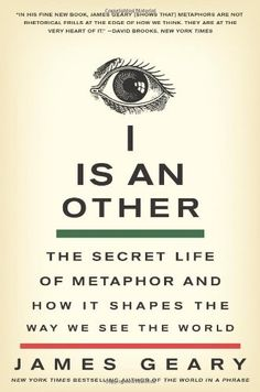I Is an Other: The Secret Life of Metaphor and How It Shapes the Way We See the World by James Geary
