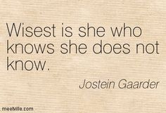Wisest is she who knows she does not know. Jostein Gaarder
