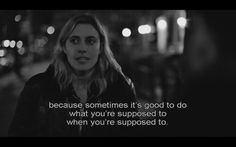 """""""Because sometimes it's good to do what you're supposed to when you're supposed to."""" Frances Ha, 2012 (dir. Noah Baumbach)"""