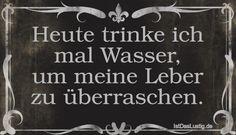 Heute trinke ich mal Wasser, um meine Leber zu überraschen. ... gefunden auf https://www.istdaslustig.de/spruch/1790/pi