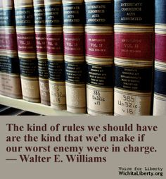 The kind of rules we should have are the kind that we'd make if our worst enemy were in charge. — Walter E. Williams
