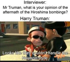 Interviewer: Mr Truman, what is your opinion of the aftermath of the Hiroshima bombings? Crush Memes, Disney Memes, Spongebob, Yo Momma Jokes, Your Mama Jokes, Hiroshima Bombing, Funny Jokes, Hilarious, Stupid Funny