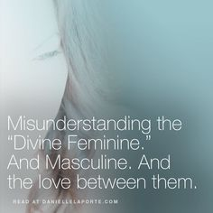"Misunderstanding the ""Divine Feminine."" And Masculine. And the love between them."