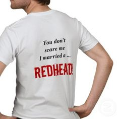 """You dont scare me, I married a REDHEAD"" - gifts for gingers http://www.squidoo.com/redhead-shirts"