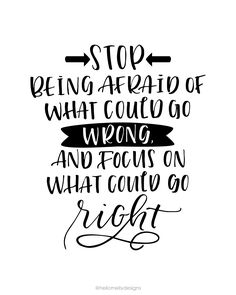 Stop being afraid of what could go wrong, and focus on what could go right. One of my favorite quotes and available for FREE download in 3 colors!