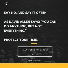 """17. Say no. And say it often. As David Allen says: """"You can do anything, but not everything."""" Protect your time.  #quote #inspire #inspiration #qotd #quotes #entrepreneur #success #change #motivation #wisdom #workhard #work #motivational #passion"""