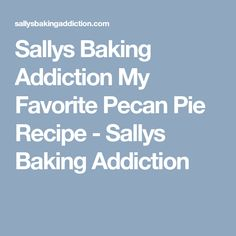 Sallys Baking Addiction My Favorite Pecan Pie Recipe - Sallys Baking Addiction