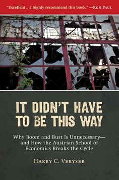 It Didn't Have to Be This Way: Why Boom and Bust Is Unnecessary-and How the Austrian School of Economics Breaks the Cycle (Culture of Enterprise): Harry C. Veryser: 9781935191070: Amazon.com: Books