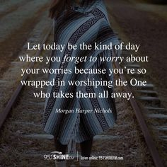 """Let today be the kind of day where you forget to worry about your worries because you're so wrapped in worshiping the One who takes them all away."" - Morgan Harper Nichols"