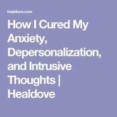 How I Cured My Anxiety, Depersonalization, and Intrusive Thoughts | Healdove