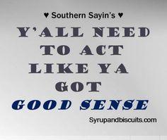 Y'all need to act like ya got good sense! ☀ Southern Sayings ☀ Southern Words, Southern Phrases, Southern Humor, Southern Pride, Southern Comfort, Southern Charm, Southern Belle, Southern Quotes, Southern Hospitality