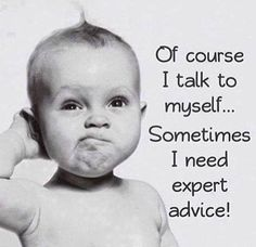 Of course I talk to my self...