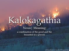 KALOKAGATHIA (noun) - A combination of the good and the beautiful in a person - Unusual Words, Weird Words, Rare Words, Unique Words, Cool Words, Fancy Words, Pretty Words, Beautiful Words, One Word Quotes