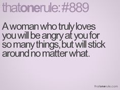 A woman who truly loves you will be angry at you for so many things, but will stick around no matter what.
