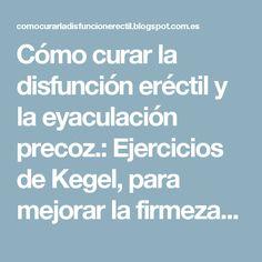 Cómo curar la disfunción eréctil y la eyaculación precoz.: Ejercicios de Kegel, para mejorar la firmeza de la erección y el control eyaculatorio