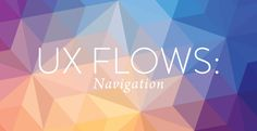 UX FLOWS: HOW TO CREATE NAVIGATIONS THAT GUIDE YOUR USER TO THE GOAL