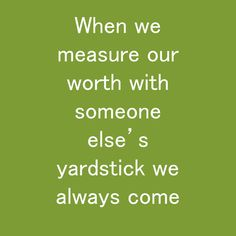 When we measure our worth with someone else's yardstick we always come up short Habit Quotes, When Us, Someone Elses