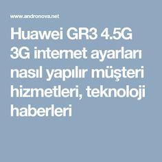 Huawei GR3 4.5G 3G internet ayarları nasıl yapılır müşteri hizmetleri, teknoloji haberleri