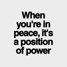 When you're in peace, it's a position of power.