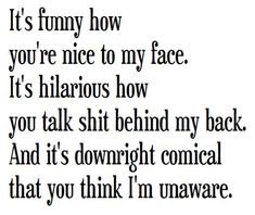 Ha ha there are some people in my life who need to read this and know that I know they are two faced.